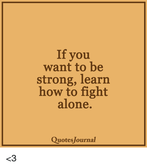 If You Want To Be Strong Learn How To Fight Alone Quotes Journal 3