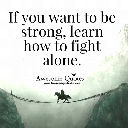 If You Want To Be Strong Learn How To Fight Alone Awesome Quotes