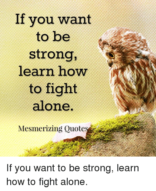 If You Want To Be Strong Learn How To Fight Alone Mesmerizing Quote