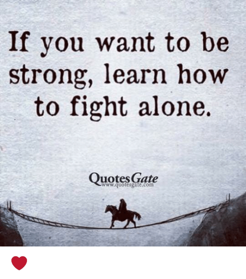 If You Want To Be Strong Learn How To Fight Alone Quotes Gate