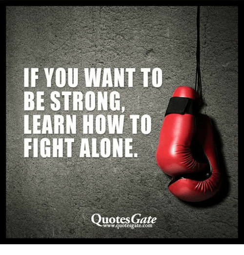 Fighting Quotes If YOU WANT TO BE STRONG LEARN HOW TO FIGHT ALONE Quotes Gate  Fighting Quotes