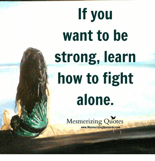 If You Want To Be Strong Learn How To Fight Alone Mesmerizing Quotes