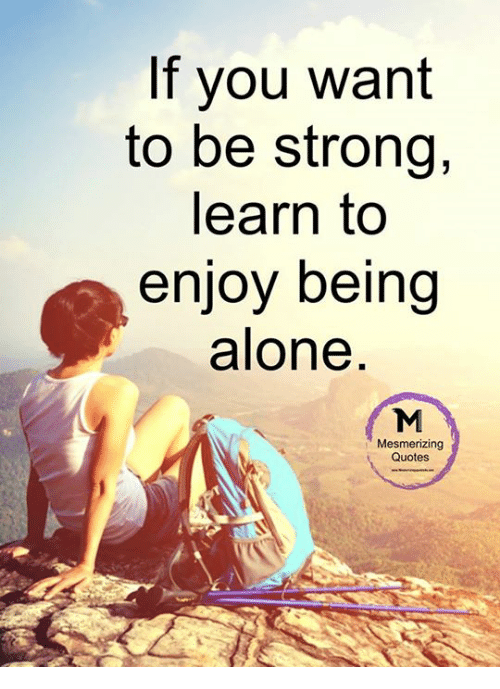 If You Want To Be Strong Learn To Enjoy Being Alone Mesmerizing