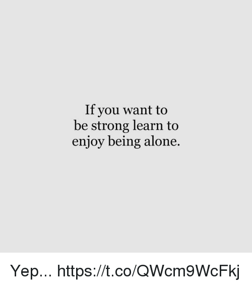 Being Alone, Memes, and Strong: If you want to  be strong learn to  enjoy being alone Yep... https://t.co/QWcm9WcFkj