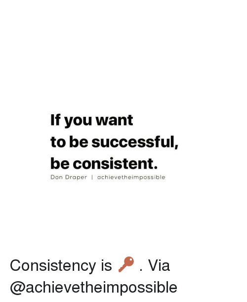 If You Want To Be Successful Be Consistent Don Draper L Achieve