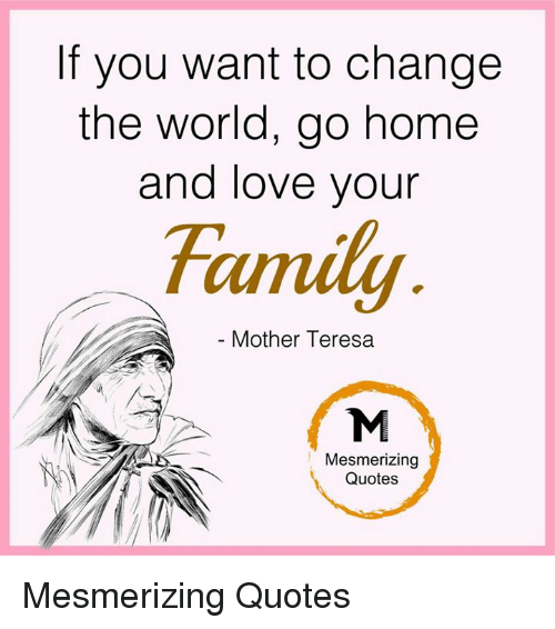if you want to change the world go hoand love your mother