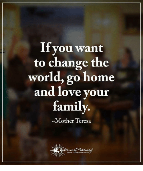Family, Love, and Memes: If you want  to change the  world, go home  and love your  family  Mother Teresa