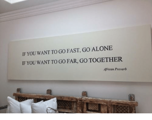 Being Alone, Fast, and You: IF YOU WANT TO GO FAST, GO ALONE  IF YOU WANT TO GO FAR, GO TOGETHER  African Proverb