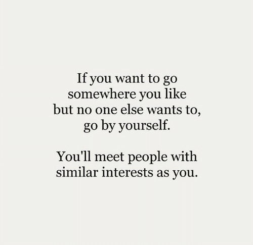 One, You, and Somewhere: If you want to go  somewhere you like  but no one else wants to,  go by yourself.  You'll meet people with  similar interests as you.