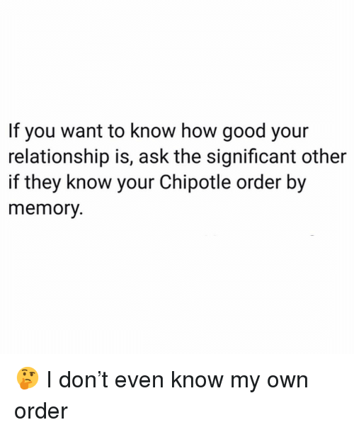 Chipotle, Memes, and Good: If you want to know how good your  relationship is, ask the significant other  if they know your Chipotle order by  memory 🤔 I don't even know my own order