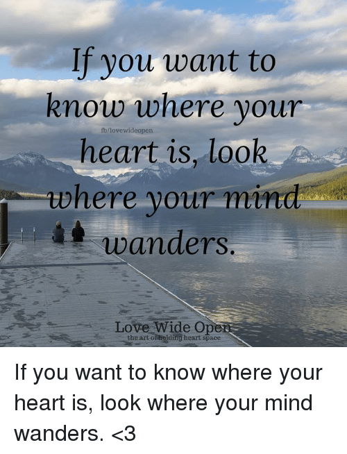 If You Want To Know Where Your Fblove Wideopen Heart Is Look Where