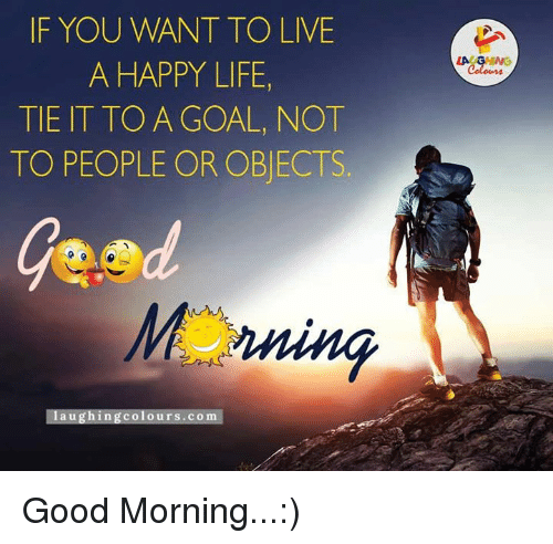 Goals, Life, and Good Morning: IF YOU WANT TO LIVE  A HAPPY LIFE,  TIE IT TO A GOAL, NOT  TO PEOPLE OR OBJECTS  laughing colours.com  LA GHWG Good Morning...:)