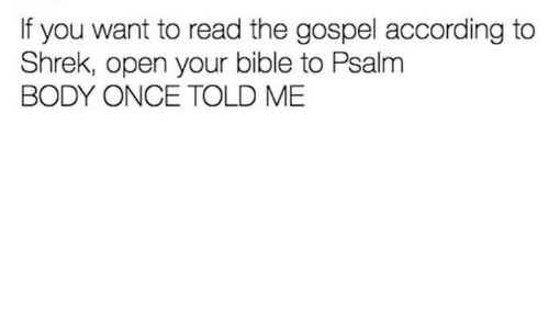 Shrek, Bible, and According: If you want to read the gospel according to  Shrek, open your bible to Psalnm  BODY ONCE TOLD ME