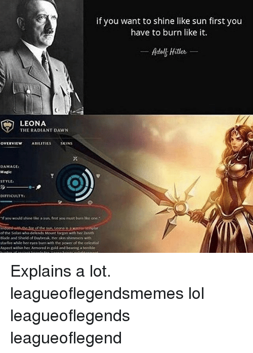 "Memes, 🤖, and Powers: if you want to shine like sun first you  have to burn like it.  Adol Hitler  LEONA  THE RADIANT DAWN  OVERVIEW  ABILITIES  SKINS  DAMAGE:  Magic  STYtta  DIIFICULTYt  you would shine a sun, first you must burn lke one.""  of the  of the Solari who defends Mount Targon with ber7enith  etade and Shield of Daytreak. Her skin thimmers with  starfire while bereyes burn with the power of the celestial  Aspect within her Armored inEold and bearing a tenible Explains a lot. leagueoflegendsmemes lol leagueoflegends leagueoflegend"
