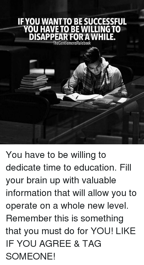 Memes, Brain, and Information: IF YOU WANTTO BE SUCCESSFUL  YOU HAVE TO BE WILLINGTO  DISAPPEAR FOR AWHILE.  The GentlemensRulebook You have to be willing to dedicate time to education. Fill your brain up with valuable information that will allow you to operate on a whole new level. Remember this is something that you must do for YOU! LIKE IF YOU AGREE & TAG SOMEONE!