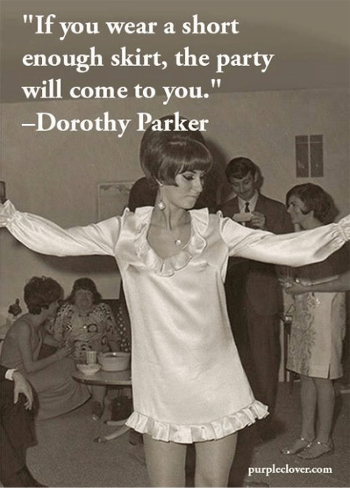 if you wear a short enough skirt the party will 6367267 25 best dorothy parker memes the memes, are you fucking kidding