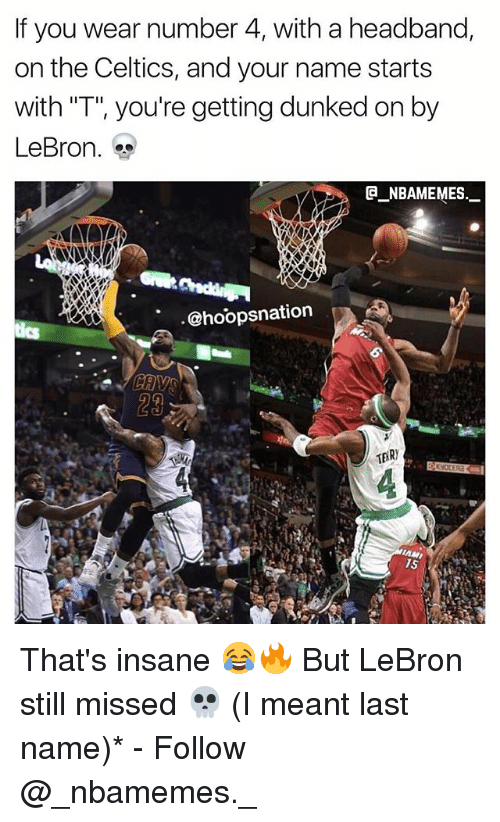 "Memes, Celtics, and Lebron: If you wear number 4, with a headband,  on the Celtics, and your name starts  with ""T"", you're getting dunked on by  LeBron.  @_ABAMEMEs.一  @hoopsnation  29 That's insane 😂🔥 But LeBron still missed 💀 (I meant last name)* - Follow @_nbamemes._"