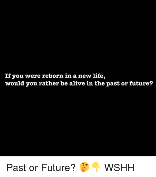 Alive, Future, and Life: If you were reborn in a new life,  would you rather be alive in the past or future? Past or Future? 🤔👇 WSHH