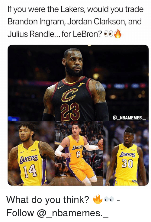 Jordan Clarkson, Los Angeles Lakers, and Memes: If you were the Lakers, would you trade  Brandon Ingram, Jordan Clarkson, and  Julius Randle... .for LeBron? 99  23  B NBAMEMES  TAKER  wish  AKERS  AKERS  30 What do you think? 🔥👀 - Follow @_nbamemes._