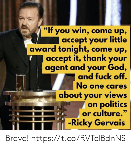 """Funny, God, and Politics: """"If you win, come up,  accept your little  award tonight, come up,  accept it, thank your  agent and your God,  and fuck off.  No one cares  about your views  on politics  or culture.""""  -Ricky Gervais  99 Bravo! https://t.co/RVTcIBdnNS"""