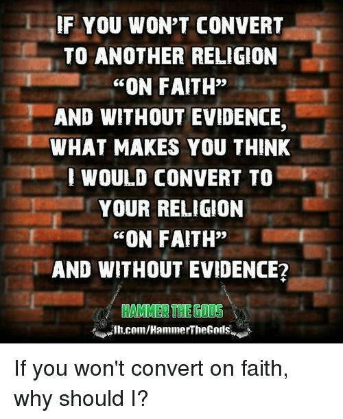 """Memes, Faith, and Religion: IF YOU WON'T CONVERT  TO ANOTHER RELIGION  """"ON FAITH""""  AND WITHOUT EVIDENCE.  WHAT MAKES YOU THINK  WOULD CONVERT TO  YOUR RELIGION  """"ON FAITH""""  AND WITHOUT EVIDENCE?  HAMMER THE  fh.com/HammerThe Gods If you won't convert on faith, why should I?"""