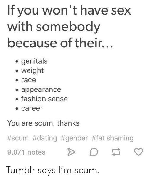 Dating, Fashion, and Sex: If you won't have sex  with somebody  because of their...  genitals  weight  race  . appearance  fashion sense  career  You are scum. thanks  #scum #dating #gender #fat shaming  9,071 notes D Tumblr says I'm scum.