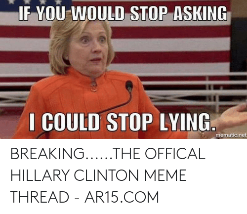 Hillary Clinton, Meme, and Lying: IF YOU WOULD STOP ASKING  I COULD STOP LYING  mematic.net BREAKING......THE OFFICAL HILLARY CLINTON MEME THREAD - AR15.COM