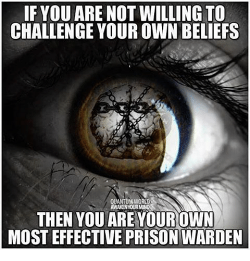 If YOUARE NOT WILLING TO CHALLENGE YOUR OWN BELIEFS