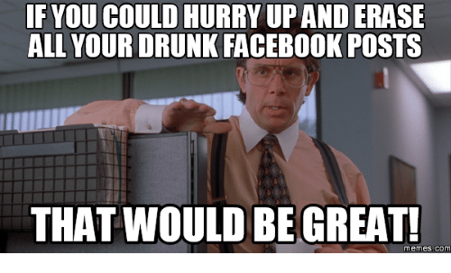 if youcould hurry upanderase all your drunk facebook posts that 14249893 if youcould hurry upanderase all your drunk facebook posts that