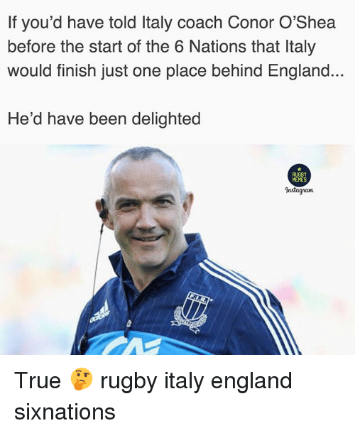 England, Memes, and True: If you'd have told Italy coach Conor O'Shea  before the start of the 6 Nations that Italy  would finish just one place behind England..  He'd have been delighted  RUGBY  MEMES  Instagam True 🤔 rugby italy england sixnations
