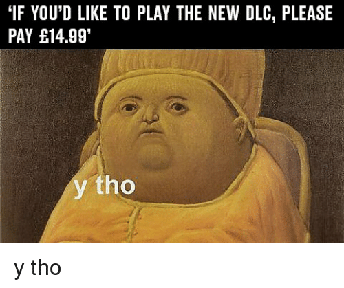 "Memes, 🤖, and Dlc: ""IF YOU'D LIKE TO PLAY THE NEW DLC, PLEASE  PAY E14.991  tho y tho"