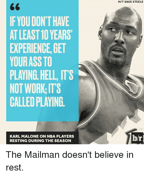 Ass, Nba, and Work: IF YOUDON THANE  ATLEAST 10 YEARS  EXPERIENCE GET  YOUR ASS TO  PLAYING HELL ITS  NOT WORK ITS  CALLED PLAYING  KARL MALONE ON NBA PLAYERS  RESTING DURING THE SEASON  HIT SAGE STEELE The Mailman doesn't believe in rest.