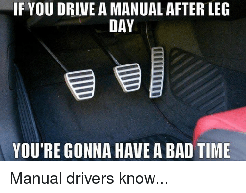 Leg Day, After Leg Day, and Leg: IF YOUDRIVE A MANUAL AFTER LEG  DAY  YOU'RE GONNA HAVE A BAD TIME Manual drivers know...