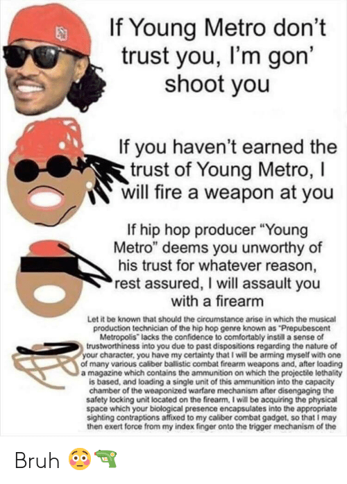 "Bruh, Confidence, and Fire: If Young Metro don't  trust you, I'm gon'  shoot you  If you haven't earned the  trust of Young Metro, I  will fire a weapon at you  If hip hop producer ""Young  Metro"" deems you unworthy of  his trust for whatever reason,  rest assured, I will assault you  with a firearm  Let it be known that should the circumstance arise in which the musical  production technician of the hip hop genre known as ""Prepubescent  Metropolis"" lacks the confidence to comfortably instill a sense of  trustworthiness into you due to past dispositions regarding the nature of  your character, you have my certainty that I will be arming myself with one  of many various caliber ballistic combat firearm weapons and, after loading  a magazine which contains the ammunition on which the projectile lethality  is based, and loading a single unit of this ammunition into the capacity  chamber of the weaponized warfare mechanism after disengaging the  safety locking unit located on the firearm, I will be acquiring the physical  space which your biological presence encapsulates into the appropriate  sighting contraptions affixed to my caliber combat gadget, so that I may  then exert force from my index finger onto the trigger mechanism of the Bruh 😳🔫"