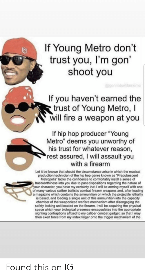 """Confidence, Fire, and Young Metro: If Young Metro don't  trust you, I'm gon'  shoot you  gonnabildamome  If you haven't earned the  trust of Young Metro, I  will fire a weapon at you  If hip hop producer """"Young  Metro"""" deems you unworthy of  his trust for whatever reason,  rest assured, I will assault you  with a firearm  Let it be known that should the circumstance arise in which the musical  production technician of the hip hop genre known as Prepubescent  Metropolis"""" lacks the confidence to comfortably instill a sense of  trustworthiness into you due to past dispositions regarding the nature of  your character, you have my certainty that I will be arming myself with one  of many various caliber ballistic combat firearm weapons and, after loading  a magazine which contains the ammunition on which the projectile lethality  is based, and loading a single unit of this ammunition into the capacity  chamber of the weaponized warfare mechanism after disengaging the  safety locking unit located on the firearm, I will be acquiring the physical  space which your biological presence encapsulates into the appropriate  sighting contraptions affixed to my caliber combat gadget, so that I may  then exert force from my index finger onto the trigger mechanism of the Found this on IG"""