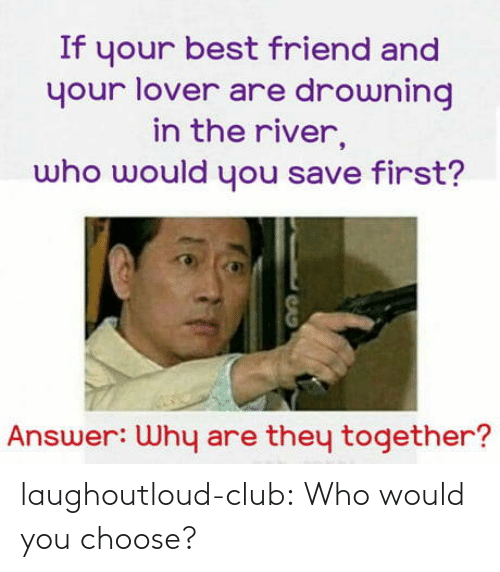 Best Friend, Club, and Tumblr: If your best friend and  your lover are drowning  in the river,  who would you save first?  Answer: Why are they together? laughoutloud-club:  Who would you choose?