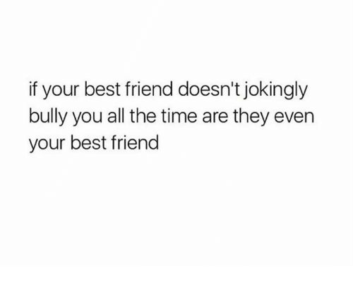 Best Friend, Funny, and Best: if your best friend doesn't jokingly  bully you all the time are they even  your best friend