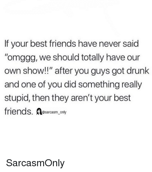 """Drunk, Friends, and Funny: If your best friends have never said  omggg, we should totally have our  own show!!"""" after you guys got drunk  and one of you did something really  stupid, then they aren't your best  friends. Aesarcasm,.ony  @sarcasm_only SarcasmOnly"""