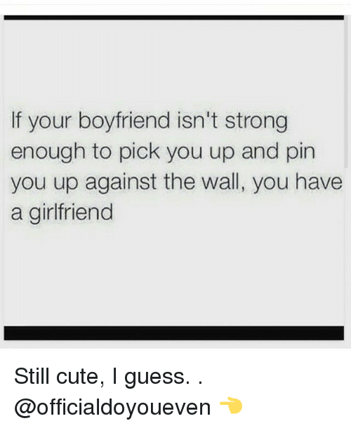 If Your Boyfriend Isnt Strong Enough To Pick You Up And Pin You Up