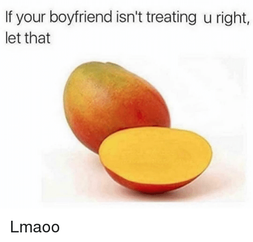 Funny, Boyfriend, and Right: If your boyfriend isn't treating u right,  let that Lmaoo