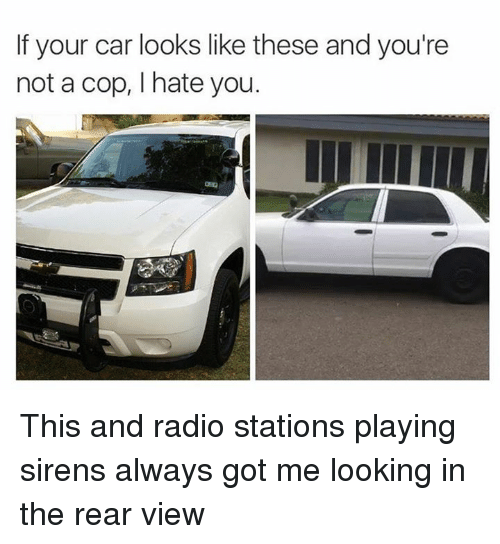 Memes, Radio, and 🤖: If your car looks like these and you're  not a cop, I hate you. This and radio stations playing sirens always got me looking in the rear view