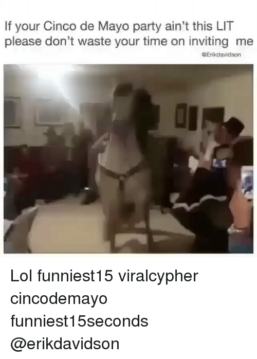 Funny, Lit, and Lol: If your Cinco de Mayo party ain't this LIT  please don't waste your time on inviting me  @Erikdavidson Lol funniest15 viralcypher cincodemayo funniest15seconds @erikdavidson