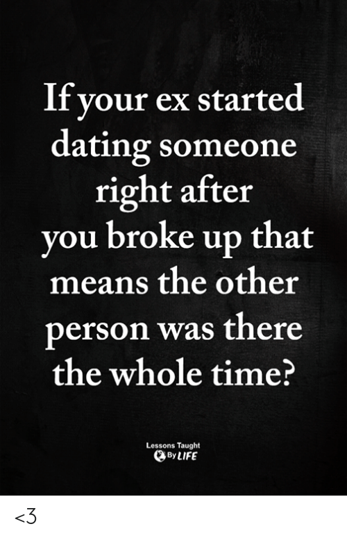 Dating, Memes, and Time: If your ex started  dating someone  right after  vou broke up that  means the other  person was there  the whole time?  Lessons Taught  ByLIFE <3