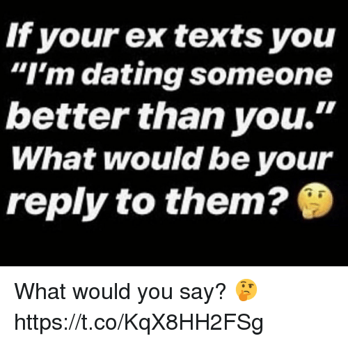 """Dating, Texts, and Them: If your ex texts you  """"I'm dating someone  better than you.'""""  What would be your  reply to them? What would you say? 🤔 https://t.co/KqX8HH2FSg"""