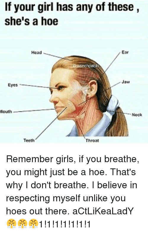 Girls, Head, and Hoe: If your girl has any of these,  she's a hoe  Head  Ear  Jaw  Eyes  Mouth  Neck  e0  Throat Remember girls, if you breathe, you might just be a hoe. That's why I don't breathe. I believe in respecting myself unlike you hoes out there. aCtLiKeaLadY😤😤😤1!1!1!1!1!1!1