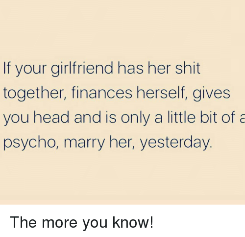 Head, Shit, and The More You Know: If your girlfriend has her shit  together, finances herself, gives  you head and is only a little bit of a  psycho, marry her, yesterday. The more you know!
