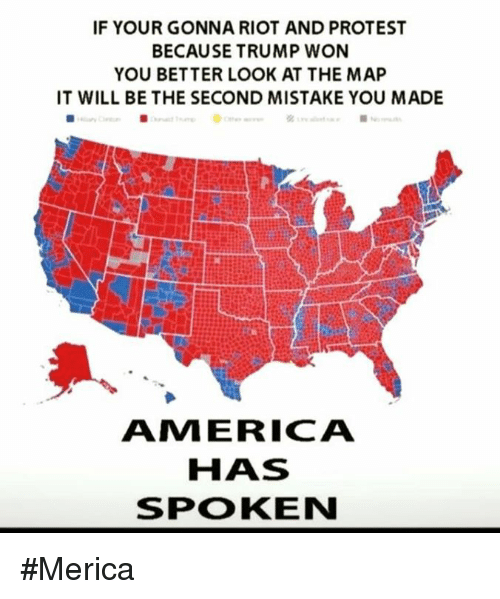 Memes, Protest, and Riot: IF YOUR GONNA RIOT AND PROTEST  BECAUSE TRUMP WON  YOU BETTER LOOK AT THE MAP  IT WILL BE THE SECOND MISTAKE YOU MADE  ANM ERICA  HAS  SPOKEN #Merica