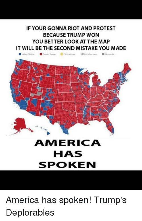 Memes, Protest, and Riot: IF YOUR GONNA RIOT AND PROTEST  BECAUSE TRUMP WON  YOU BETTER LOOK AT THE MAP  IT WILL BE THE SECOND MISTAKE YOU MADE  AMI ERICA  HAS  SPOKEN America has spoken!  Trump's Deplorables