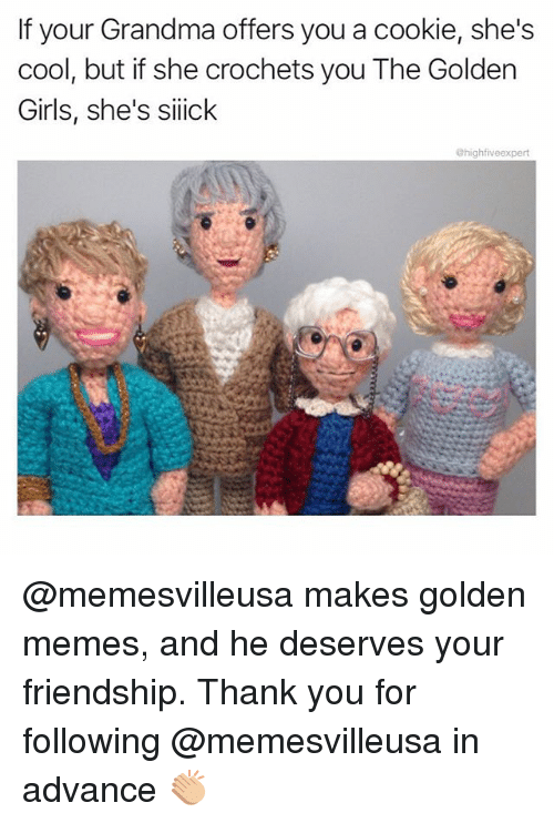 Girls, Grandma, and Memes: If your Grandma offers you a cookie, she's  cool, but if she crochets you The Goldern  Girls, she's siick  @highfiveexpert @memesvilleusa makes golden memes, and he deserves your friendship. Thank you for following @memesvilleusa in advance 👏🏼