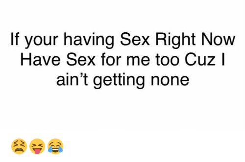 Sex, Now, and For: If your having Sex Right Now  Have Sex for me too Cuz l  ain't getting none 😫😝😂